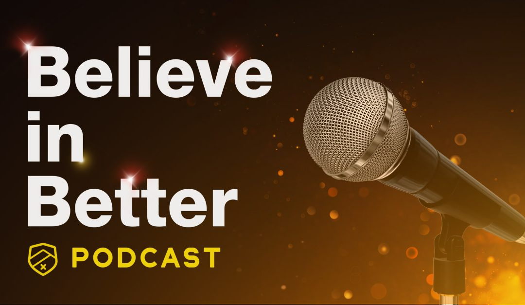 For better healthcare ideas: tune into The Believe in Better Podcast